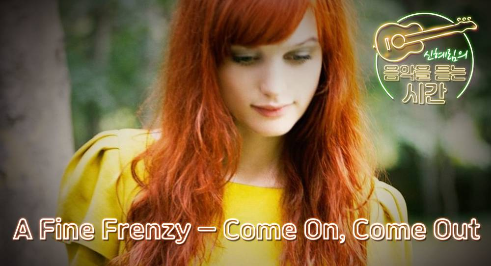 모든 것은 다 지나간다: A Fine Frenzy – Come On, Come Out